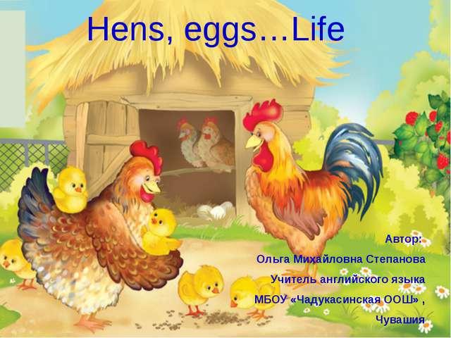 Hens, eggs…Life Автор: Ольга Михайловна Степанова Учитель английского языка М...