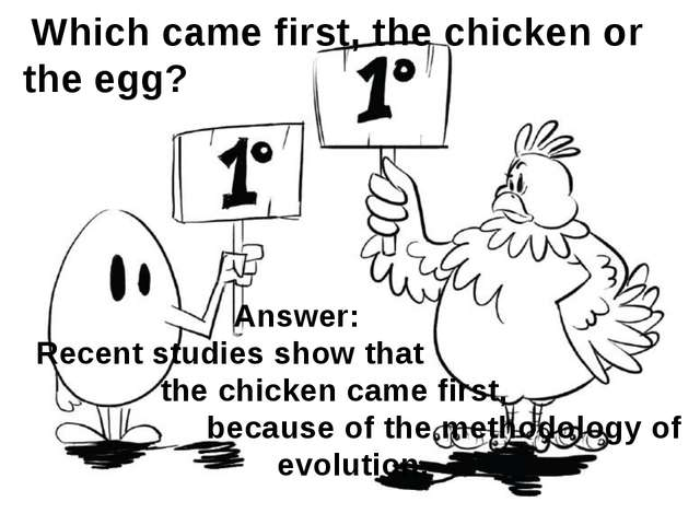 Which came first, the chicken or the egg? Answer: Recent studies show that t...