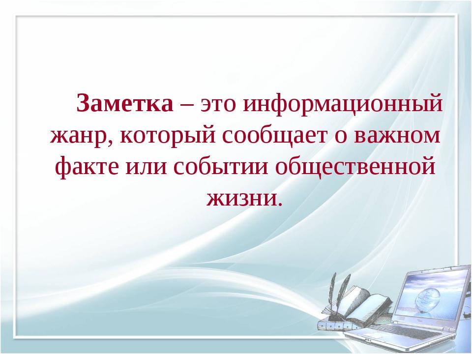 Заметка – это информационный жанр, который сообщает о важном факте или собы...