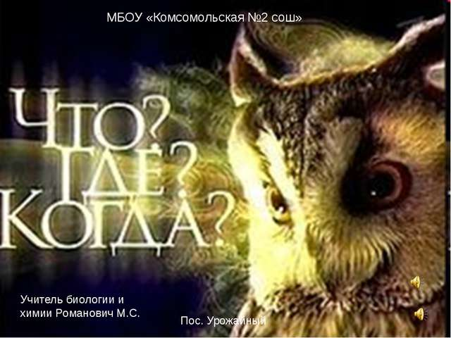 МБОУ «Комсомольская №2 сош» Учитель биологии и химии Романович М.С. Пос. Урож...