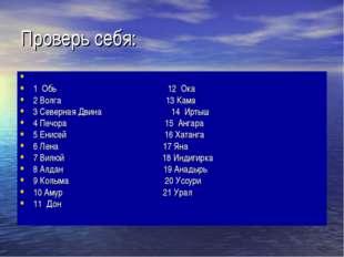 Проверь себя: 1 Обь 12 Ока 2 Волга 13 Кама 3 Северная Двина 14 Иртыш 4 Печора