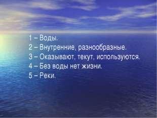 1 – Воды. 2 – Внутренние, разнообразные. 3 – Оказывают, текут, используются.