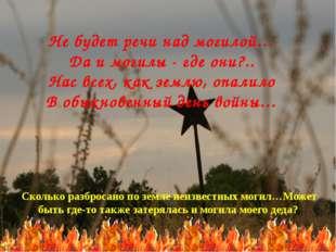 Не будет речи над могилой… Да и могилы - где они?.. Нас всех, как землю, опал