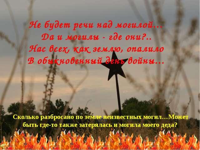 Не будет речи над могилой… Да и могилы - где они?.. Нас всех, как землю, опал...