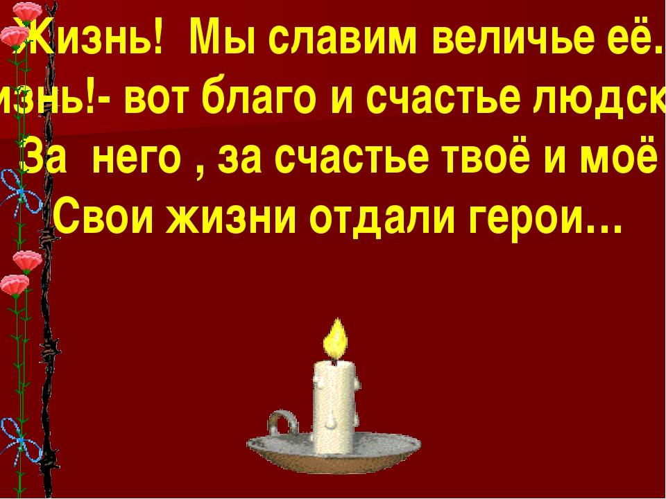 Жизнь! Мы славим величье её. Жизнь!- вот благо и счастье людское! За него ,...