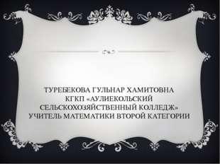 ТУРЕБЕКОВА ГУЛЬНАР ХАМИТОВНА КГКП «АУЛИЕКОЛЬСКИЙ СЕЛЬСКОХОЗЯЙСТВЕННЫЙ КОЛЛЕДЖ