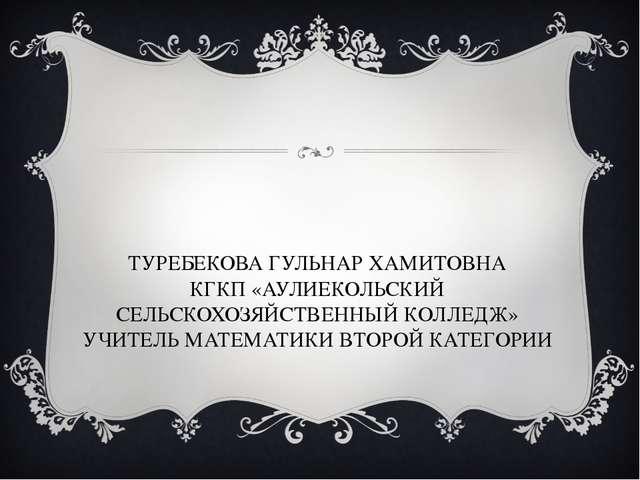 ТУРЕБЕКОВА ГУЛЬНАР ХАМИТОВНА КГКП «АУЛИЕКОЛЬСКИЙ СЕЛЬСКОХОЗЯЙСТВЕННЫЙ КОЛЛЕДЖ...