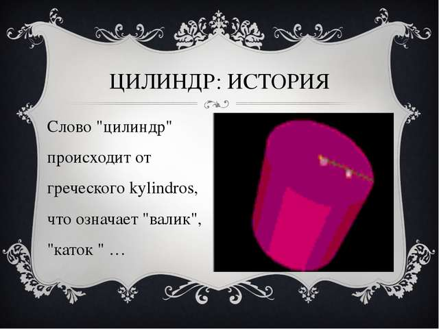 """ЦИЛИНДР: ИСТОРИЯ Слово """"цилиндр"""" происходит от греческого kylindros, что озна..."""