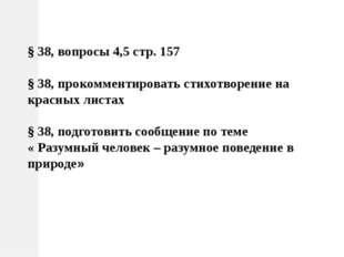 § 38, вопросы 4,5 стр. 157 § 38, прокомментировать стихотворение на красных л