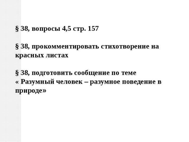§ 38, вопросы 4,5 стр. 157 § 38, прокомментировать стихотворение на красных л...