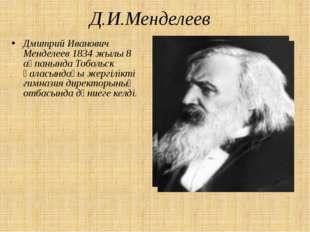Д.И.Менделеев Дмитрий Иванович Менделеев 1834 жылы 8 ақпанында Тобольск қалас