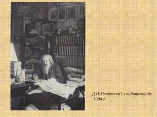 Д.И.Менделеев өз кабиниетінде 1904 г.