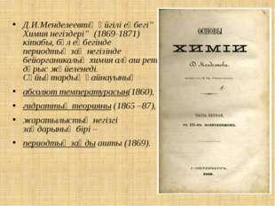 """Д.И.Менделеевтің әйгілі еңбегі'' Химия негіздері"""" (1869-1871) кітабы, бұл еңб"""
