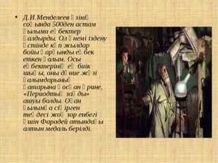 Д.И.Менделеев өзінің соңында 500ден астам ғылыми еңбектер қалдырды. Ол үнемі