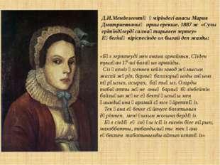 Д.И.Менделеевтің өміріндегі анасы Мария Дмитриевнаның орны ерекше. 1887 ж «Су