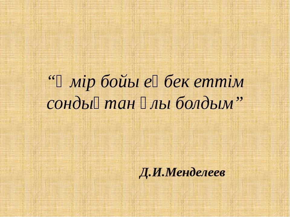"""""""Өмір бойы еңбек еттім сондықтан ұлы болдым"""" Д.И.Менделеев"""