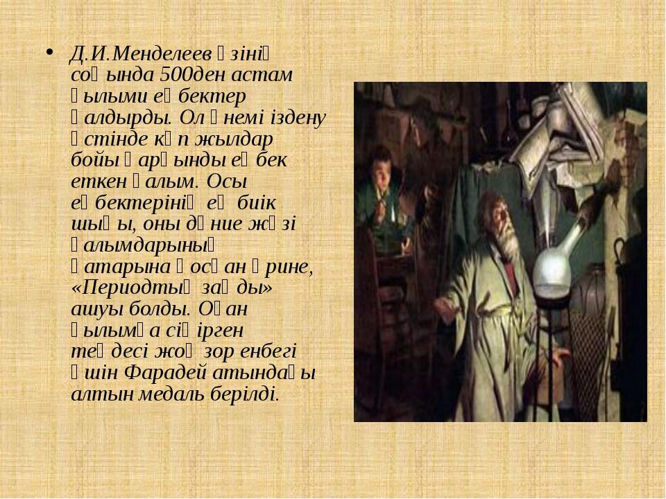 Д.И.Менделеев өзінің соңында 500ден астам ғылыми еңбектер қалдырды. Ол үнемі...