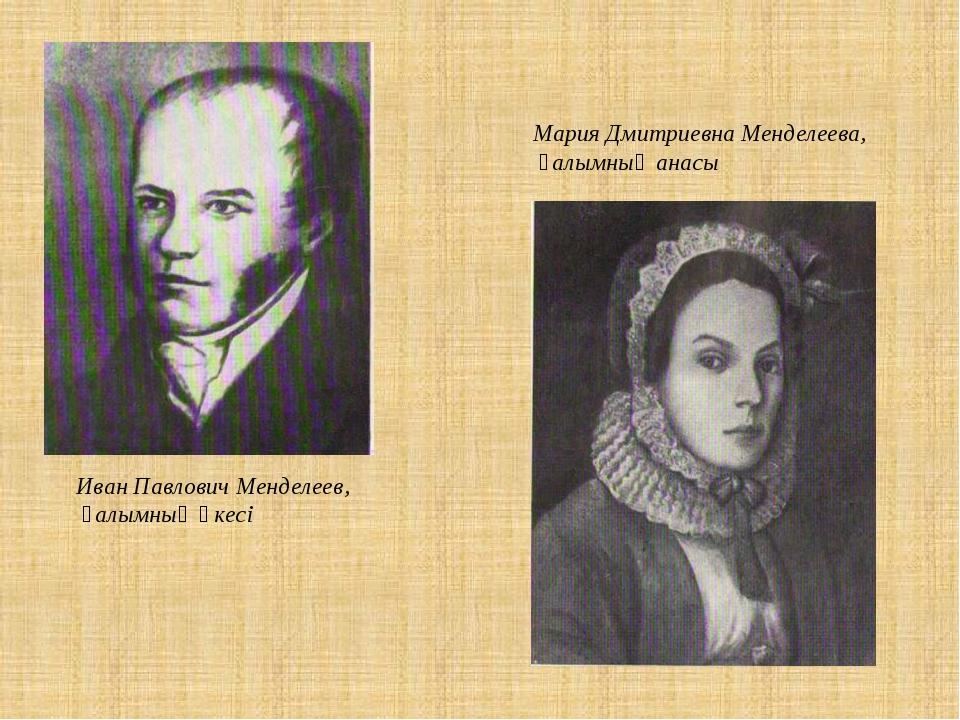 Иван Павлович Менделеев, ғалымның әкесі Мария Дмитриевна Менделеева, ғалымның...