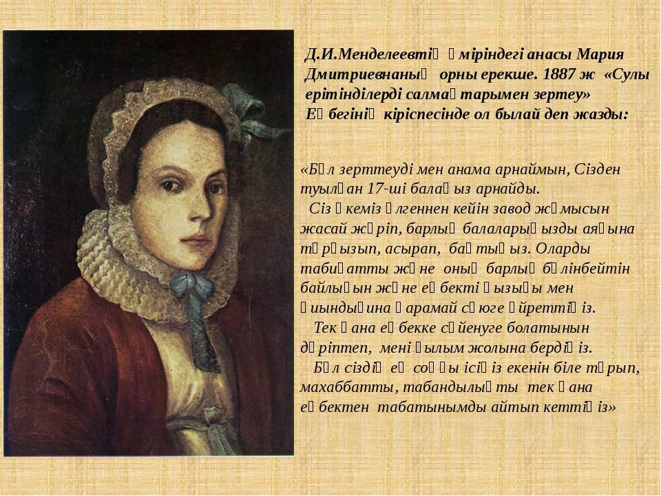 Д.И.Менделеевтің өміріндегі анасы Мария Дмитриевнаның орны ерекше. 1887 ж «Су...