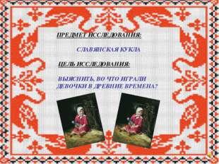 ПРЕДМЕТ ИССЛЕДОВАНИЯ: СЛАВЯНСКАЯ КУКЛА ЦЕЛЬ ИССЛЕДОВАНИЯ: ВЫЯСНИТЬ, ВО ЧТО ИГ