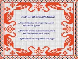 ЗАДАЧИ ИССЛЕДОВАНИЯ: 1.Ознакомиться с историей русской народной игрушки. 2.И