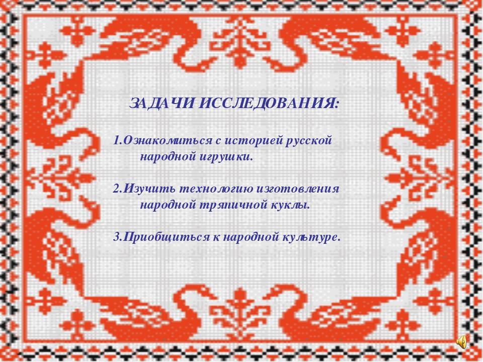 ЗАДАЧИ ИССЛЕДОВАНИЯ: 1.Ознакомиться с историей русской народной игрушки. 2.И...