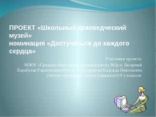 ПРОЕКТ «Школьный краеведческий музей» номинация «Достучаться до каждого сердц