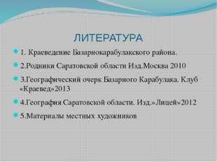 ЛИТЕРАТУРА 1. Краеведение Базарнокарабулакского района. 2.Родники Саратовской