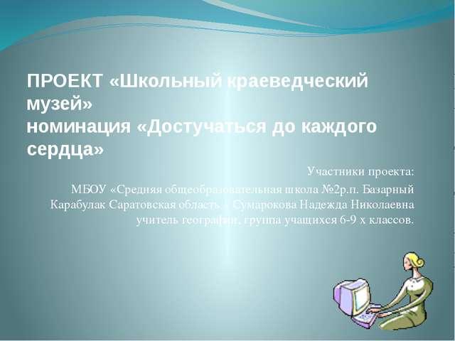 ПРОЕКТ «Школьный краеведческий музей» номинация «Достучаться до каждого сердц...