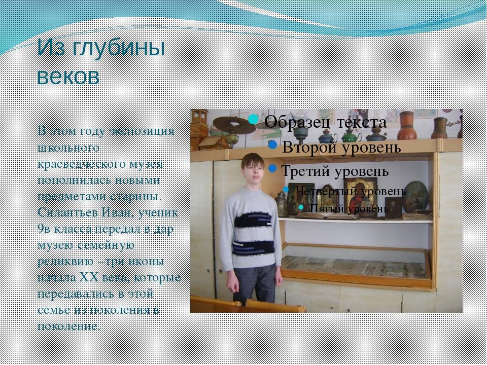 Из глубины веков В этом году экспозиция школьного краеведческого музея пополн...