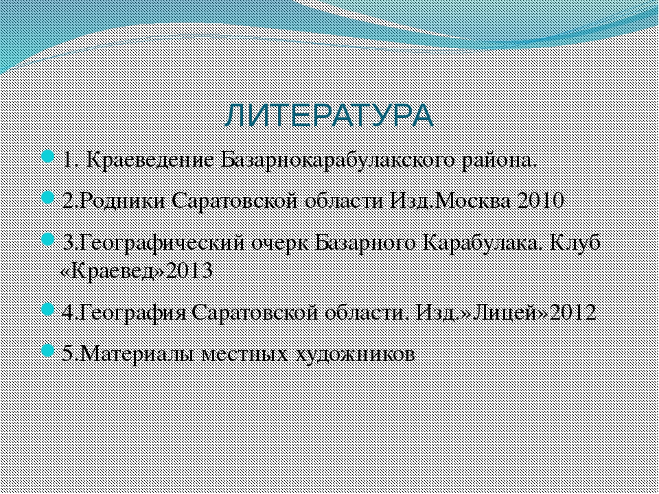 ЛИТЕРАТУРА 1. Краеведение Базарнокарабулакского района. 2.Родники Саратовской...