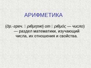 АРИФМЕТИКА (др.-греч. ἀριθμητική от ἀριθμός — число) — раздел математики, изу