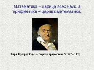 Математика – царица всех наук, а арифметика – царица математики. Карл Фридрих