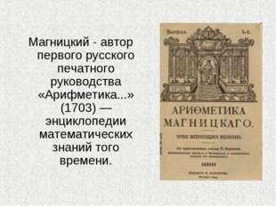 Магницкий - автор первого русского печатного руководства «Арифметика...» (170