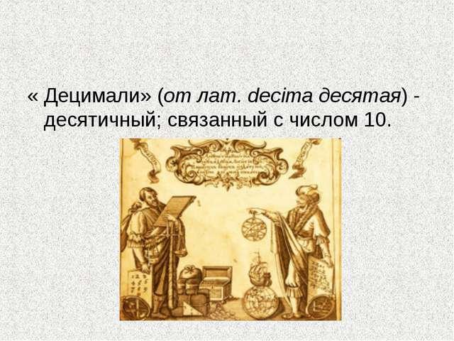 « Децимали» (от лат. decima десятая) - десятичный; связанный с числом 10.
