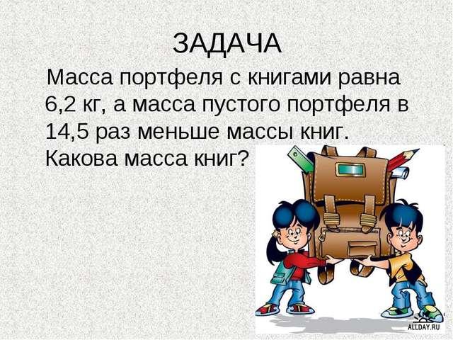ЗАДАЧА Масса портфеля с книгами равна 6,2 кг, а масса пустого портфеля в 14,5...