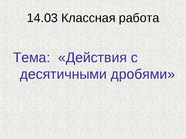 14.03 Классная работа Тема: «Действия с десятичными дробями»