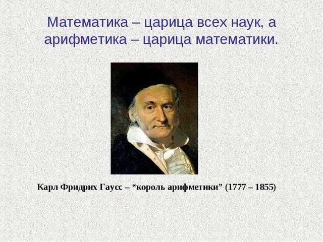 Математика – царица всех наук, а арифметика – царица математики. Карл Фридрих...