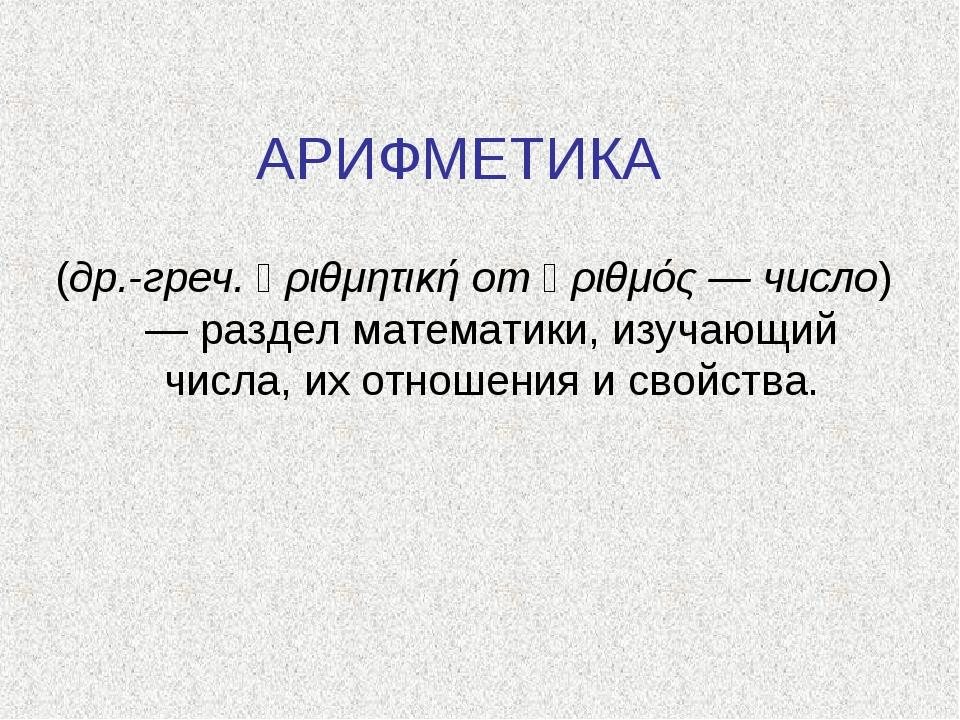 АРИФМЕТИКА (др.-греч. ἀριθμητική от ἀριθμός — число) — раздел математики, изу...