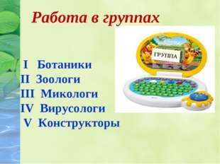 ГРУППА I Ботаники II Зоологи III Микологи IV Вирусологи V Конструкторы Работа