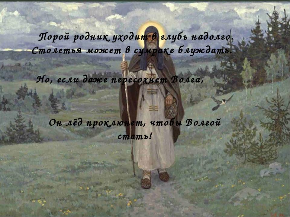 Но, если даже пересохнет Волга, Порой родник уходит в глубь надолго. Столеть...