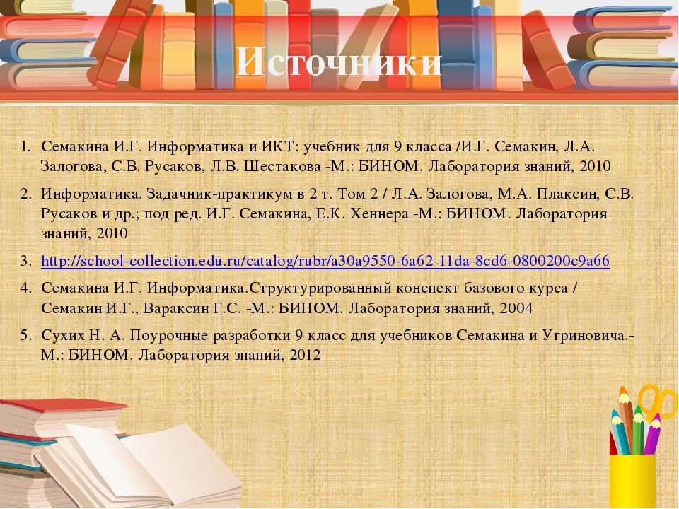 Источники Семакина И.Г. Информатика и ИКТ: учебник для 9 класса /И.Г. Семакин...