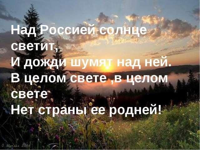 * Над Россией солнце светит, И дожди шумят над ней. В целом свете ,в целом св...