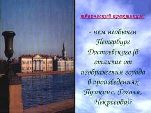 творческий практикум: - чем необычен Петербург Достоевского (в отличие от из