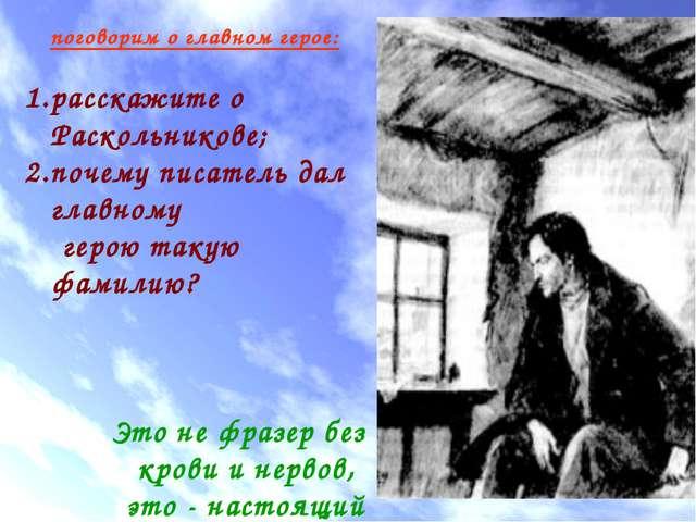 поговорим о главном герое: расскажите о Раскольникове; почему писатель дал гл...