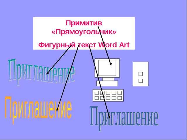 Примитив «Прямоугольник» Фигурный текст Word Art