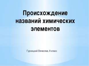 Гурницкий Вячеслав, 8 класс Происхождение названий химических элементов