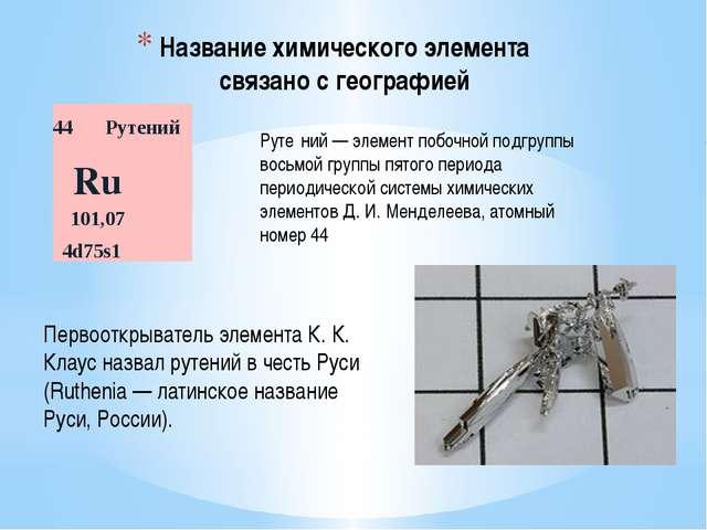 Название химического элемента связано с географией Руте́ний — элемент побочно...