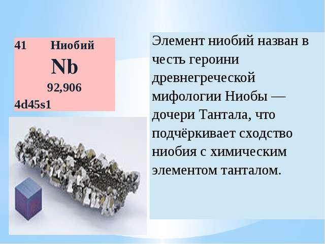 41 Ниобий Nb 92,906 4d45s1 Элемент ниобийназван в честь героини древнегреческ...