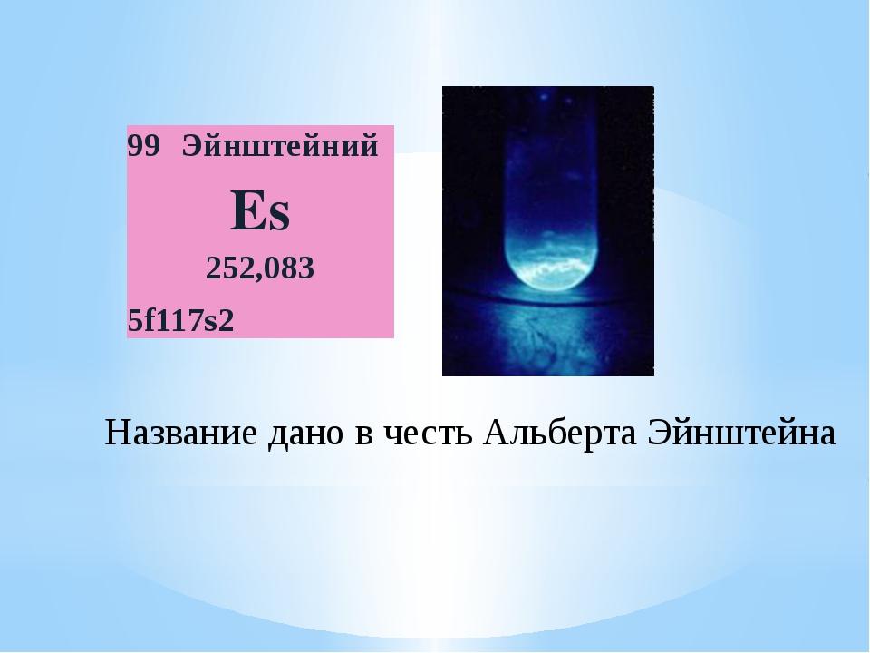 Название дано в честь Альберта Эйнштейна 99 Эйнштейний Es 252,083 5f117s2